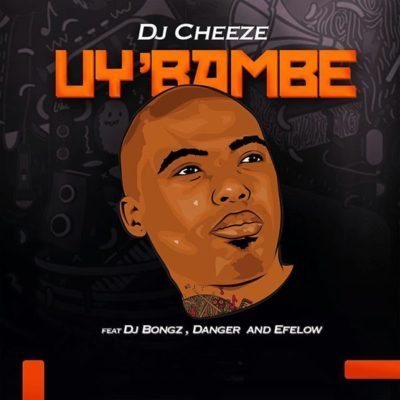 DJ Cheeze – Uy'bambe ft. DJ Bongz, Danger & Efelow