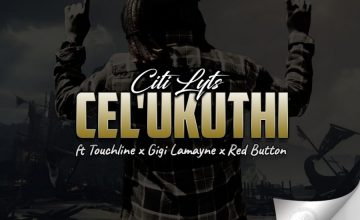 Dj Citi Lyts - Cel'Ukuthi Ft. Touchline, Gigi Lamayne & Red Button