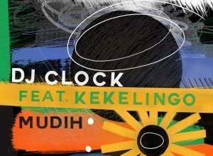 DJ Clock – Mudih ft. Kekelingo