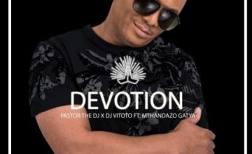 Pastor The DJ – Devotion ft. DJ Vitoto & Mthandazo Gatya